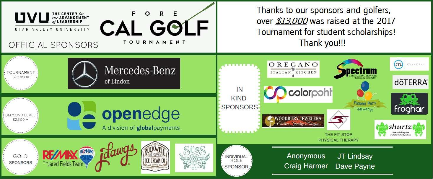 Fore CAL Golf Tournament official sponsors: Mercedes-Benz of Lindon, Open Edge, Remax, Jdawgs, Rockwell Ice Cream Company, SUSS.  Thanks to our sponsors and golfers, over $13,000 was raised at the 2017 Tournament for student scholarships!  Thank you!!!  In kind sponsors: Oregano Italian Kitchen, Spectrum, JT Lindsay, Color Print, doTerra, Frog Hair, Pioneer Party, Woodbury Jewelers, The Fit Stop, Shurtz.  Individual Hole Sponsor: Anonymous, Craig Harmer, JT Lindsay, Dave Payne.