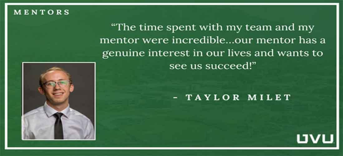 """The time spent with my team and my mentor were incredible...our mentor has a genuine interest in our lives and wants to see us succeed!""  -Taylor Milet"