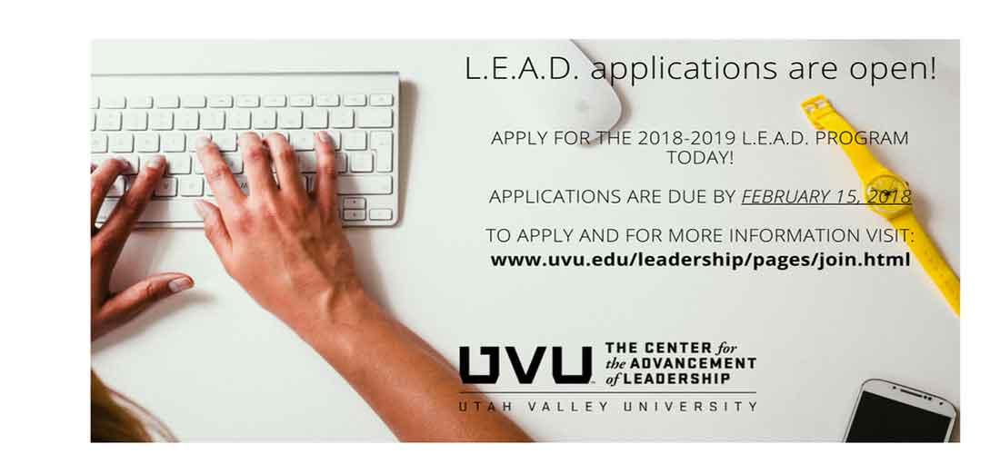 L.E.A.D. applications are open! Apply for the 2018-2019 L.E.A.D. program today!  Applications are due by February 15, 2018.  To apply and for more information visit: www.uvu.edu/leadership/pages/join.html