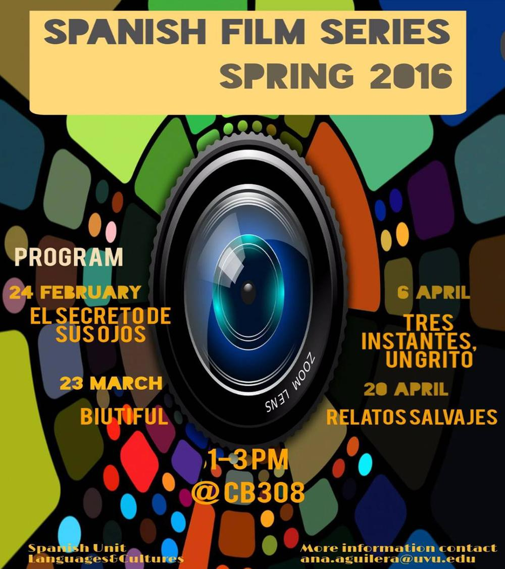Spanish Film Series - Spring 2016. 24 February El Secretode Susojos, 23 March Biutiful. 6 April Tres Instantes un grito, 20 April Relatos Salvajes. 1-3PM at CB308. More Information contact ana.aguilera@uvu.edu