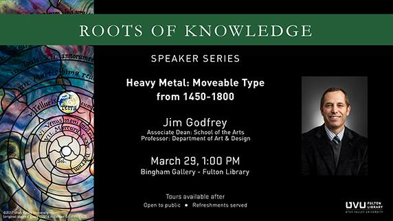 Roots of Knowledge Stained Glass. Speaker Series. Heavy Metal: Movable Type from 1450 - 1800. Jim Godfrey. Associate Dean school of the arts. Professor: department of art and design. March 29 1pm. Bingham Gallery - Fulton Library. Tours available after. Open to public and free. Refreshments served.