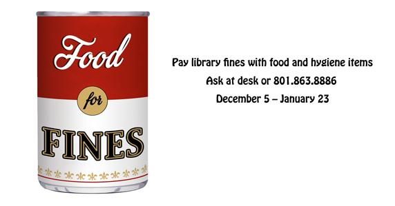 Can of food with text that says food for fines. December 5 - January 23 food and hygiene items can be used to pay for Library fines. Ask at desk or call 801.863.8886.
