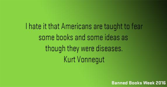 I hate it that Americans are taught t o fear some books and some ideas as though they were diseases. Kurt Vonnegut.
