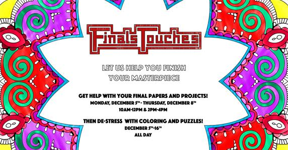 Lots of colored shapes. Ad for Finals touches. Let us help you finish your masterpiece. Get help with your final papers and projects! Monday December 5th-Thursday December 8th 10 am - 12 pm & 2 pm - 4 pm. Then de-stress with coloring and puzzles! December 5th - 16th. All day.