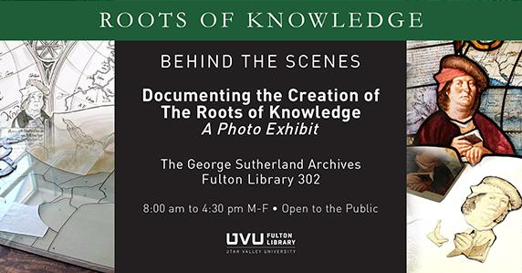 Stained glass. Roots of Knowledge. Behind the Scenes. Documenting the creation of the roots of knowledge. A photo exhibit. George Sutherland Archives FL 302. 8am-4:30pm M-F Open to the Public.