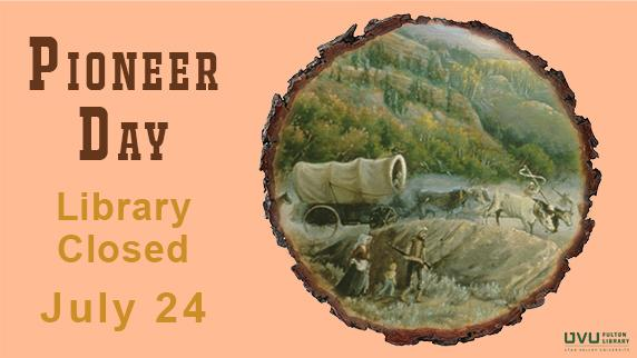 Pioneers. The library will be closed July 24th for pioneer day.