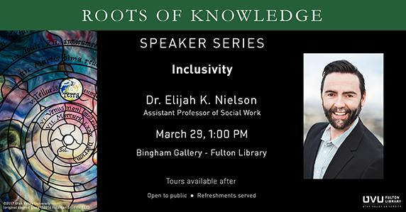 Ad for the Roots of Knowledge Speaker Series on Inclusivity by Dr. Elijah K. Nielson, Associate Professor of Social Work. March 29 at 1pm. In the Bingham Gallery at the Fulton Library. Tours offered after. Refreshments served. Open to public.