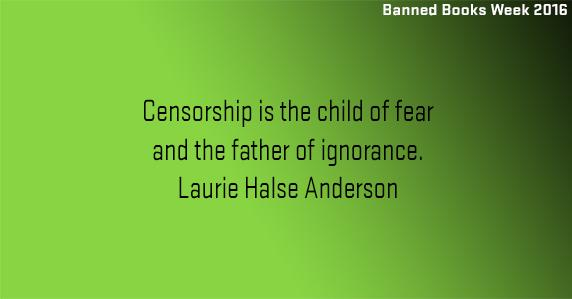 Banned books week: Censorship is the child of fear and the father of ignorance. Laurie Halse Anderson