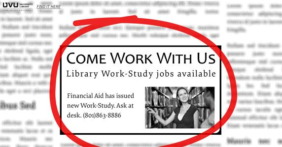 Newspaper ad. Come work with us. Library Work-Study jobs available. ask at desk or 801.863.8886.