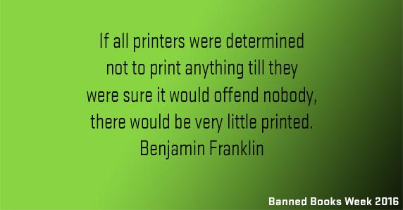 Banned books week: If all printers were determined not to print anything till they were sure it would offend nobody, there would be very little printed. Benjamin Franklin